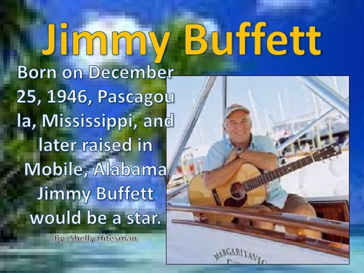 JimmyBuffett<br />Born on December 25, 1946, Pascagoula, Mississippi, and later raised in Mobile, Alabama Jimmy Buffett wo...
