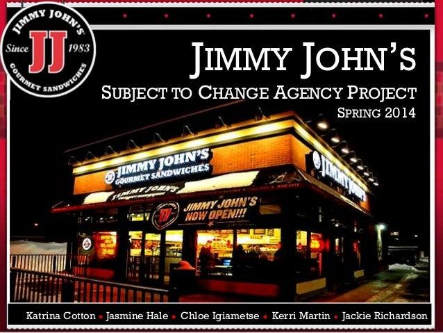 JIMMY JOHN'S SUBJECT TO CHANGE AGENCY PROJECT SPRING 2014 Katrina Cotton ★ Jasmine Hale ★ Chloe Igiametse ★ Kerri Martin ★...