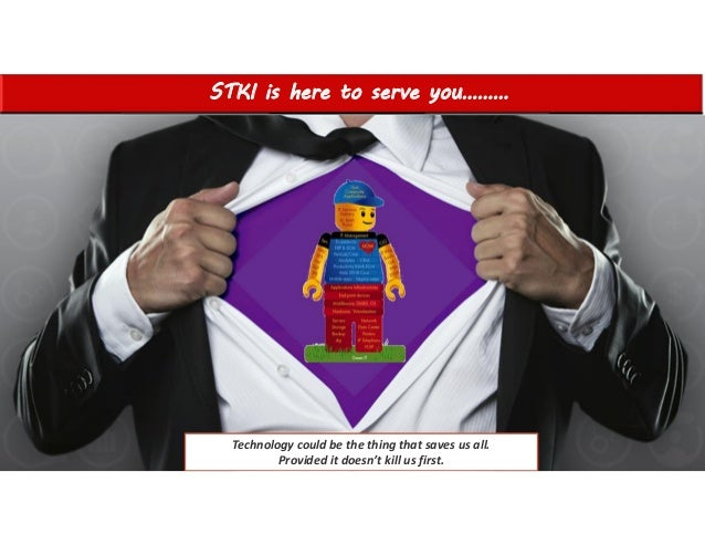 STKI is here to serve you……… 1 Technology could be the thing that saves us all. Provided it doesn't kill us first.