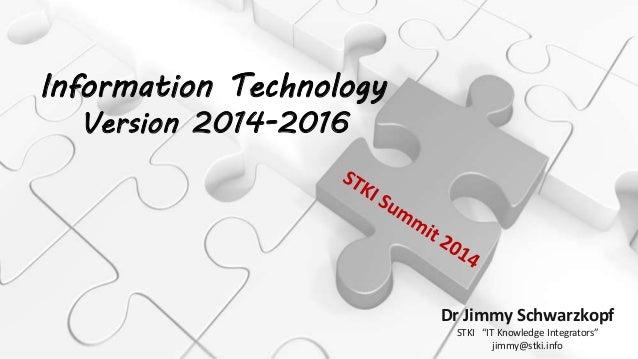 """/ Information Technology Version 2014-2016 Dr Jimmy Schwarzkopf STKI """"IT Knowledge Integrators"""" jimmy@stki.info"""