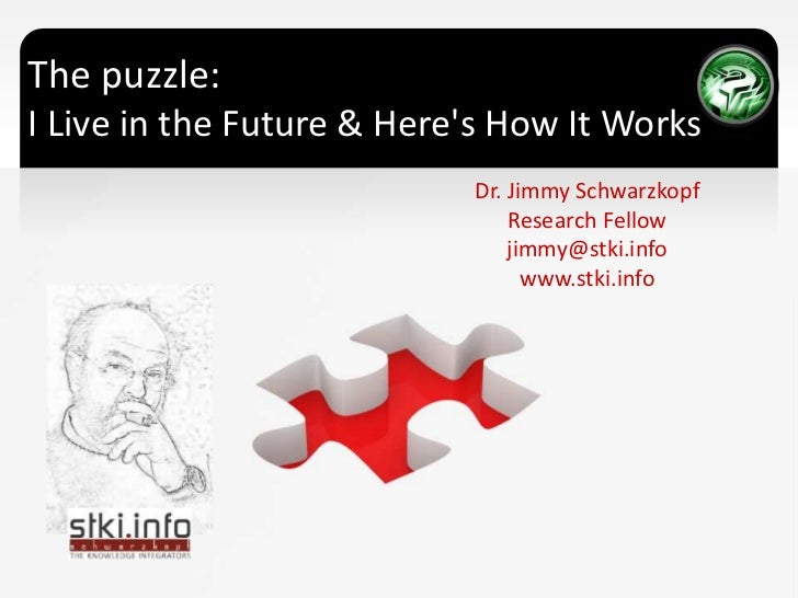 The puzzle: I Live in the Future & Here's How It Works <br />Dr. Jimmy Schwarzkopf<br />Research Fellow <br />jimmy@stki.i...
