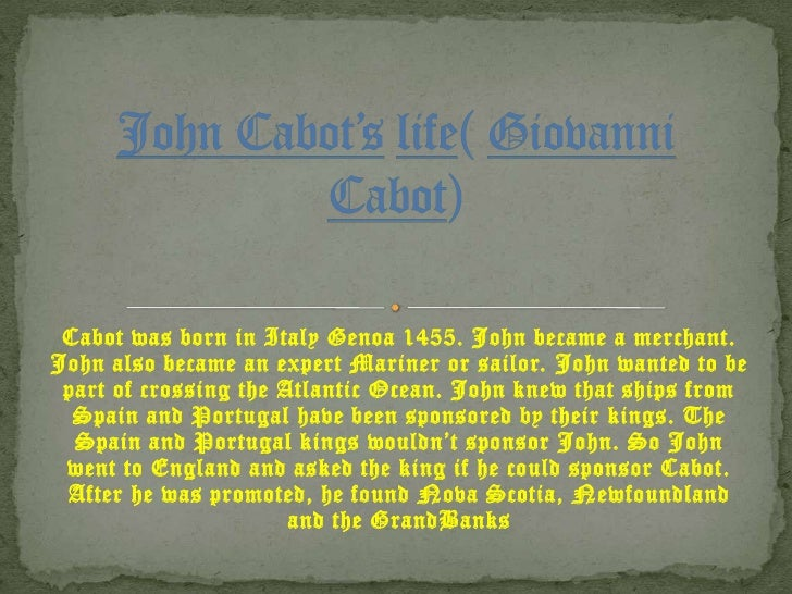 John Cabot'slife( Giovanni Cabot)<br />Cabot was born in Italy Genoa 1455. John became a merchant. John also became an exp...
