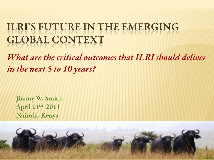 ILRI's Future in the Emerging Global Context <br />What are the critical outcomes that ILRI should deliver in the next 5 t...