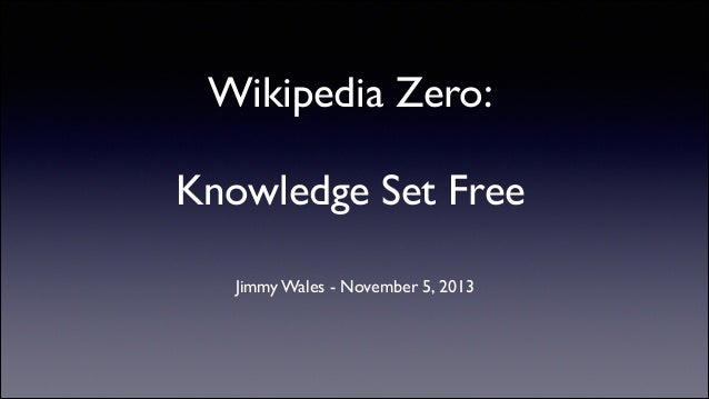 Wikipedia Zero: !  Knowledge Set Free	  Jimmy Wales - November 5, 2013