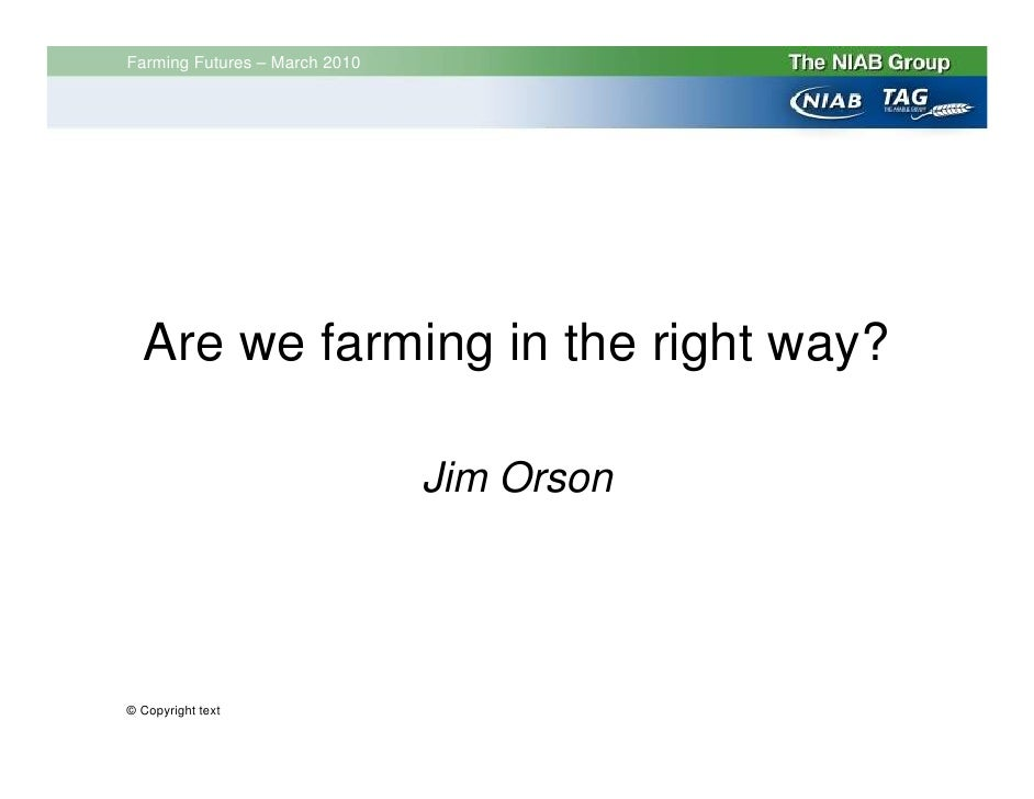Farming Futures – March 2010       Are we farming in the right way?                                 Jim Orson     © Copyri...