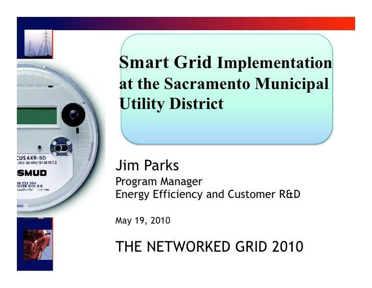 Smart Grid Implementation at the Sacramento Municipal Utility District   Jim Parks Program Manager Energy Efficiency and C...