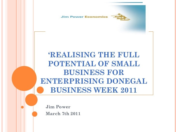 ' REALISING THE FULL POTENTIAL OF SMALL BUSINESS FOR ENTERPRISING DONEGAL BUSINESS WEEK 2011 Jim Power  March 7th 2011
