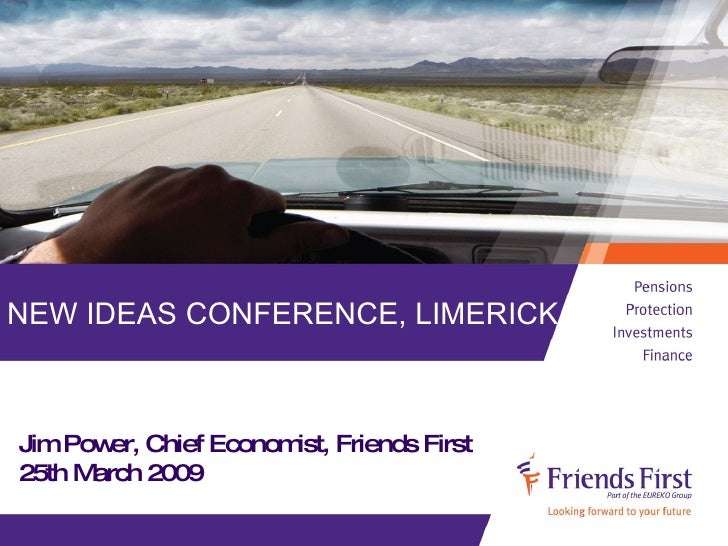 NEW IDEAS CONFERENCE, LIMERICK. Jim Power, Chief Economist, Friends First 25th March 2009