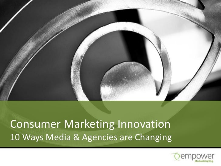 Consumer Marketing Innovation10 Ways Media & Agencies are Changing