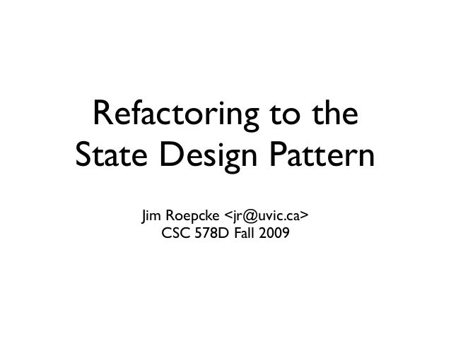 Refactoring to theState Design Pattern    Jim Roepcke <jr@uvic.ca>       CSC 578D Fall 2009