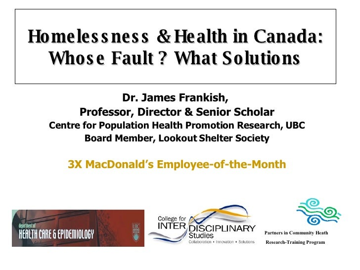 Homelessness & Health in Canada: Whose Fault ? What Solutions Dr. James Frankish,  Professor, Director & Senior Scholar Ce...