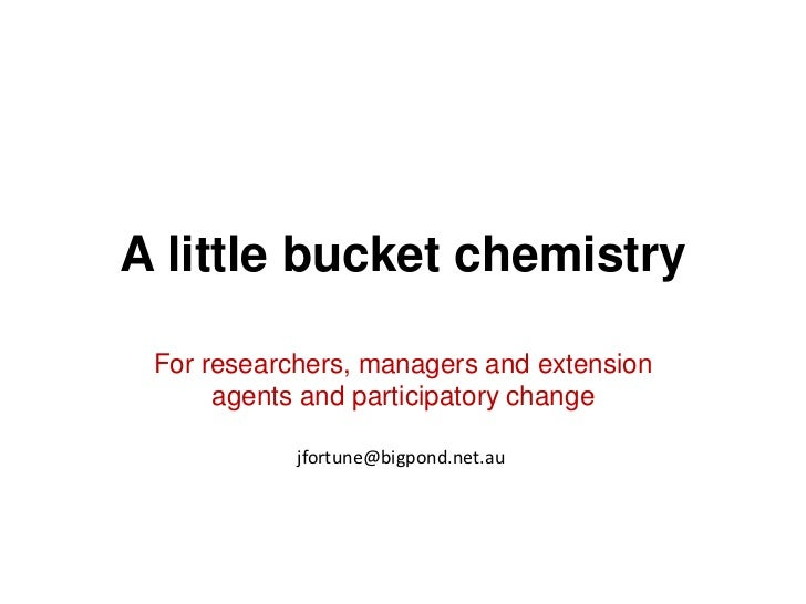 A little bucket chemistry For researchers, managers and extension      agents and participatory change            jfortune...