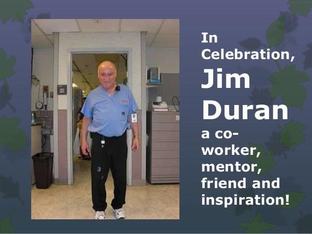 InCelebration,JimDurana co-worker,mentor,friend andinspiration!