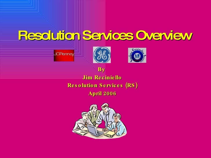 Resolution Services Overview By  Jim Reciniello Resolution Services (RS) April 2006