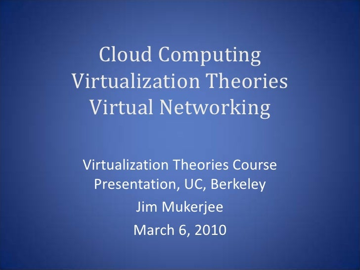 Cloud Computing Virtualization Theories   Virtual Networking   Virtualization Theories Course    Presentation, UC, Berkele...