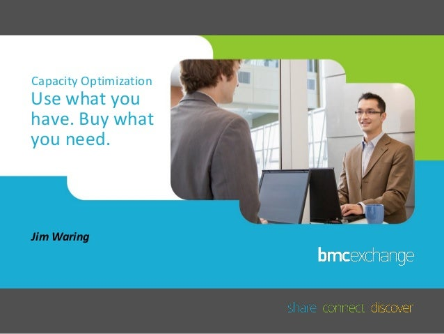 Capacity Optimization  Use what you have. Buy what you need.  Jim Waring