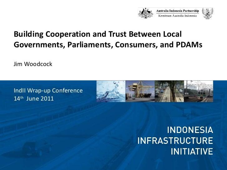 <ul><li>Building Cooperation and Trust Between Local Governments, Parliaments, Consumers, and PDAMs </li></ul><ul><li>Jim ...