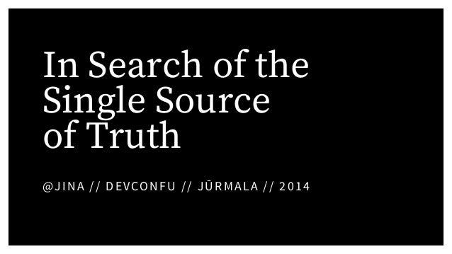 In Search of the Single Source of Truth @JINA // DEVCONFU // JŪRMALA // 2014