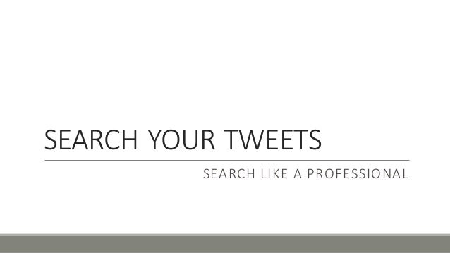 SEARCH'YOUR'TWEETS SEARCH'LIKE'A'PROFESSIONAL
