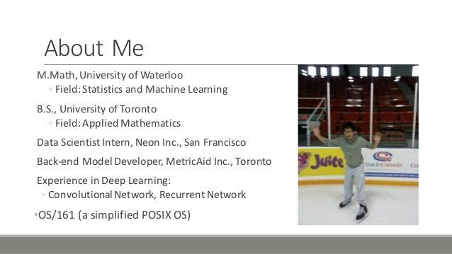 About'Me M.Math,'University'of'Waterloo ◦ Field:'Statistics'and'Machine'Learning B.S.,'University'of'Toronto ◦ Field:'Appl...