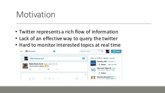 Motivation • Twitter'represents'a'rich'flow'of'information • Lack'of'an'effective'way'to'query'the'twitter • Hard'to'monit...