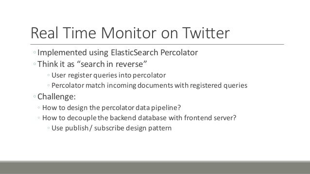 """Real'Time'Monitor'on'Twitter ◦Implemented'using'ElasticSearch Percolator ◦Think'it'as'""""search'in'reverse"""" ◦ User'register'..."""