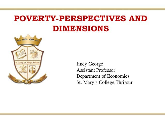 POVERTY-PERSPECTIVES AND DIMENSIONS Jincy George Assistant Professor Department of Economics St. Mary's College,Thrissur