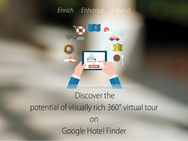 GOOGLE HOTEL FINDER Discover the potential of visually rich 360° virtual tour on Google Hotel Finder Enrich Enhance Expand
