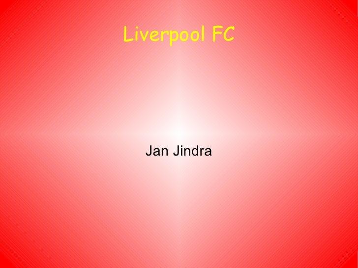 Liverpool FC <ul><ul><li>Jan Jindra </li></ul></ul>