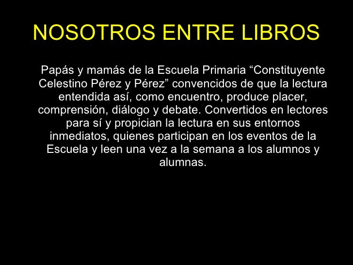 """NOSOTROS ENTRE LIBROS <ul><li>Papás y mamás de la Escuela Primaria """"Constituyente Celestino Pérez y Pérez"""" convencidos de ..."""