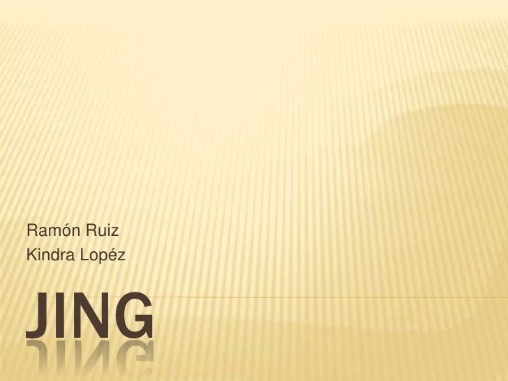JING<br />Ramón Ruiz<br />KindraLopéz<br />