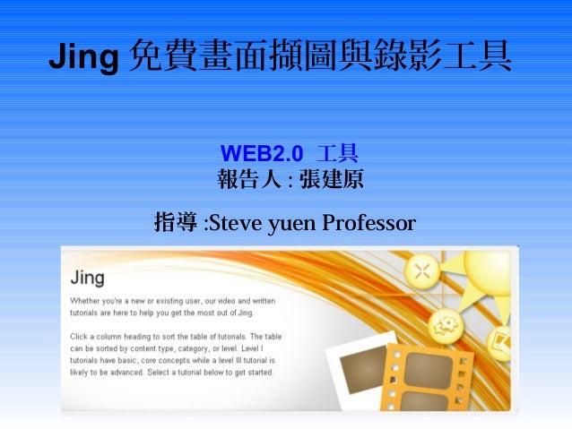 Jing 免費畫面擷圖與錄影工具Screencast.comWEB2.0 工具報告人 : 張建原指導 :Steve yuen Professor