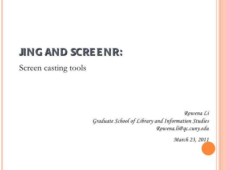 JING AND SCREENR: Rowena Li Graduate School of Library and Information Studies [email_address] March 23, 2011 Screen casti...