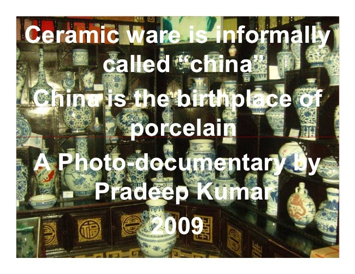 "Ceramic ware is informally       called ""china"" China is the birthplace of         porcelain  A Photo-documentary by    Ph..."