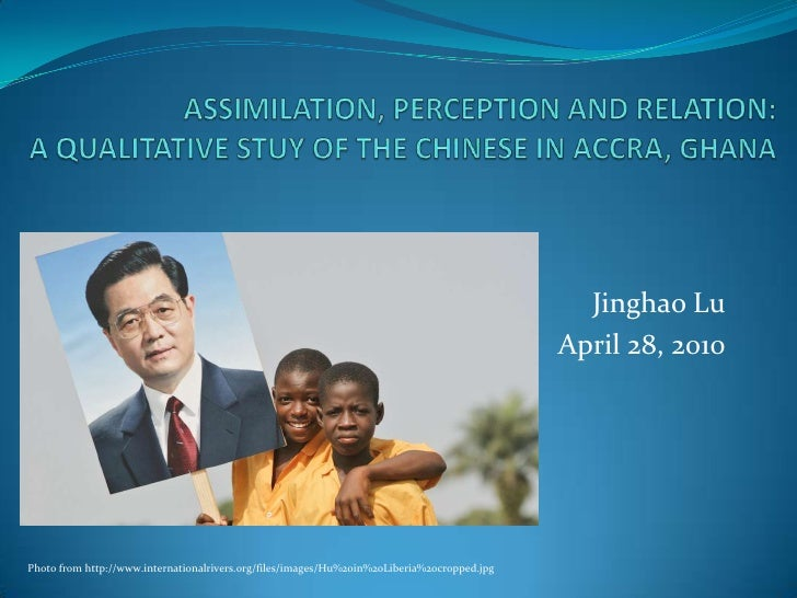 ASSIMILATION, PERCEPTION AND RELATION:A QUALITATIVE STUY OF THE CHINESE IN ACCRA, GHANA<br />Jinghao Lu<br />April 28, 201...