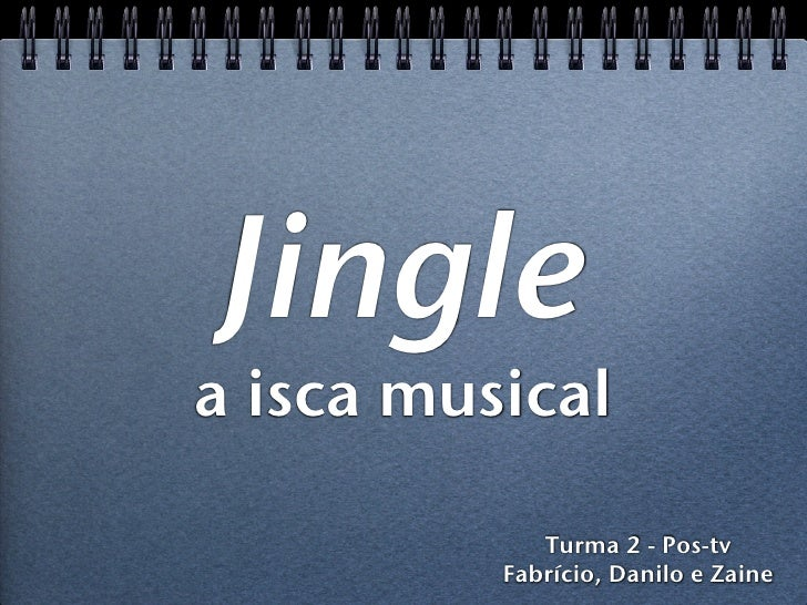 Jingle a isca musical               Turma 2 - Pos-tv           Fabrício, Danilo e Zaine