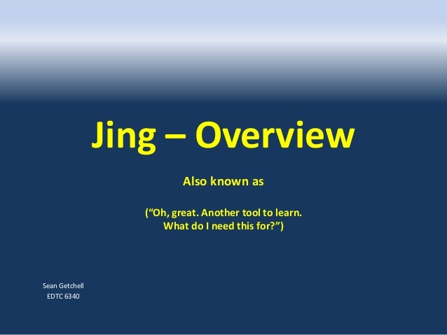 """Jing – Overview Also known as (""""Oh, great. Another tool to learn. What do I need this for?"""") Sean Getchell EDTC 6340"""