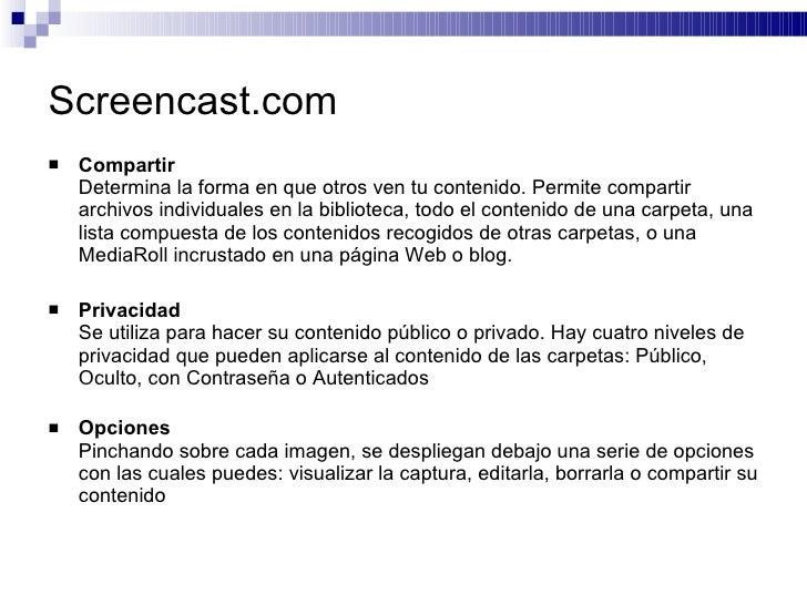 Screencast.com <ul><li>Compartir Determina la forma en que otros ven tu contenido. Permite compartir archivos individuales...