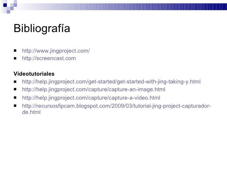 Bibliografía <ul><li>http://www.jingproject.com/ </li></ul><ul><li>http://screencast.com </li></ul><ul><li>Videotutoriales...