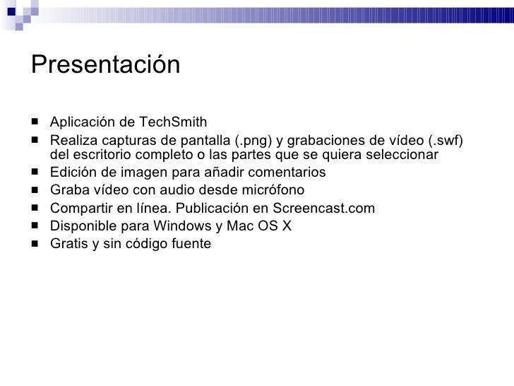 Presentación <ul><li>Aplicación de TechSmith  </li></ul><ul><li>Realiza capturas de pantalla (.png) y grabaciones de vídeo...