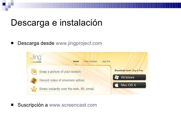 Descarga e instalación <ul><li>Descarga desde  www.jingproject.com </li></ul><ul><li>Suscripción a  www.screencast.com </l...