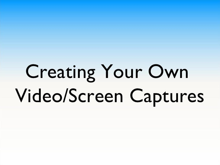 Creating Your Own  Video/Screen Captures