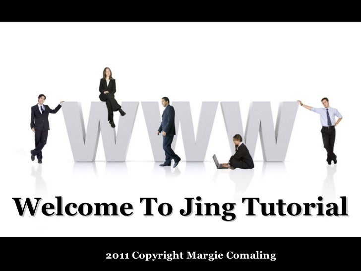 Welcome To Jing Tutorial      2011 Copyright Margie Comaling