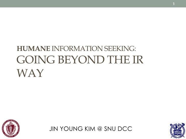 1HUMANE INFORMATION SEEKING:GOING BEYOND THE IRWAY       JIN YOUNG KIM @ SNU DCC