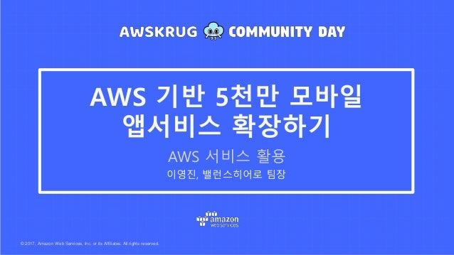 © 2017, Amazon Web Services, Inc. or its Affiliates. All rights reserved. 이영진, 밸런스히어로 팀장 AWS 기반 5천만 모바일 앱서비스 확장하기 AWS 서비스 ...