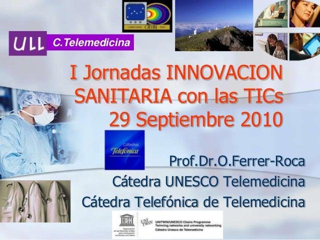 C.Telemedicina  I Jornadas INNOVACION SANITARIA con las TICs 29 Septiembre 2010 Prof.Dr.O.Ferrer-Roca Cátedra UNESCO Telem...