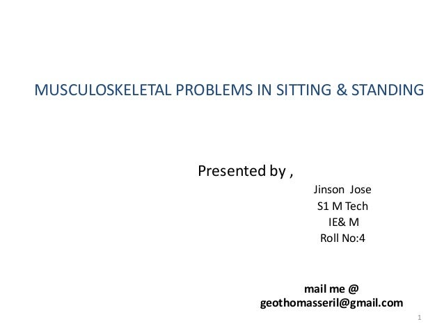 MUSCULOSKELETAL PROBLEMS IN SITTING & STANDING Presented by , Jinson Jose S1 M Tech IE& M Roll No:4 mail me @ geothomasser...
