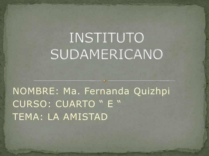 """NOMBRE: Ma. Fernanda Quizhpi<br />CURSO: CUARTO """" E """"<br />TEMA: LA AMISTAD<br />INSTITUTO SUDAMERICANO<br />"""