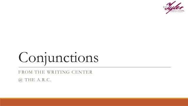 Conjunctions FROM THE WRITING CENTER @ THE A.R.C.