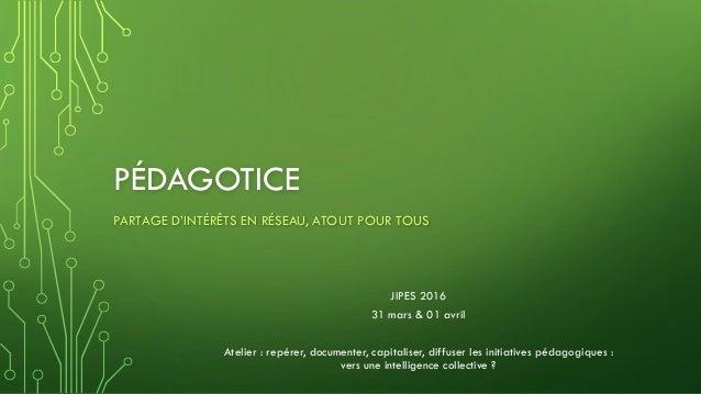 PÉDAGOTICE PARTAGE D'INTÉRÊTS EN RÉSEAU, ATOUT POUR TOUS JIPES 2016 31 mars & 01 avril Atelier : repérer, documenter, capi...